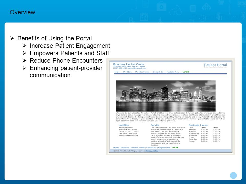  Benefits of Using the Portal  Increase Patient Engagement  Empowers Patients and Staff  Reduce Phone Encounters  Enhancing patient-provider communication Patient Portal Overview