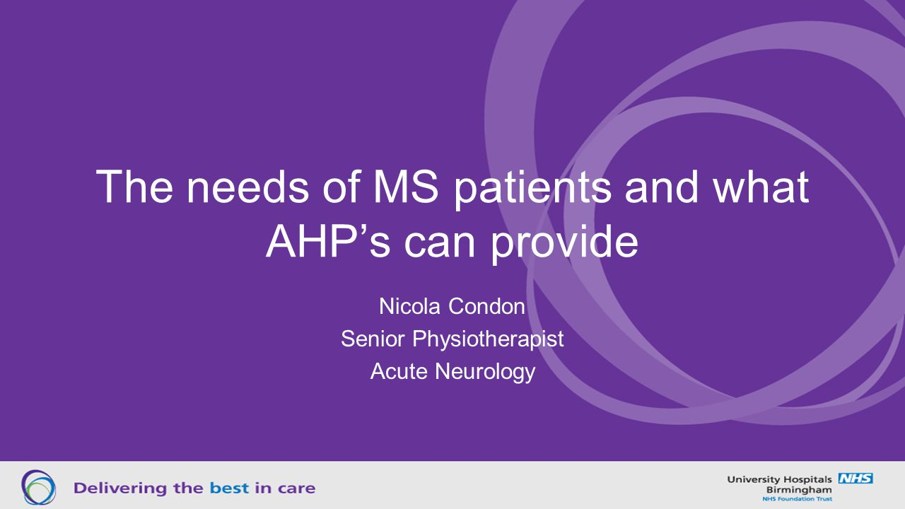 The needs of MS patients and what AHP's can provide Nicola Condon Senior Physiotherapist Acute Neurology