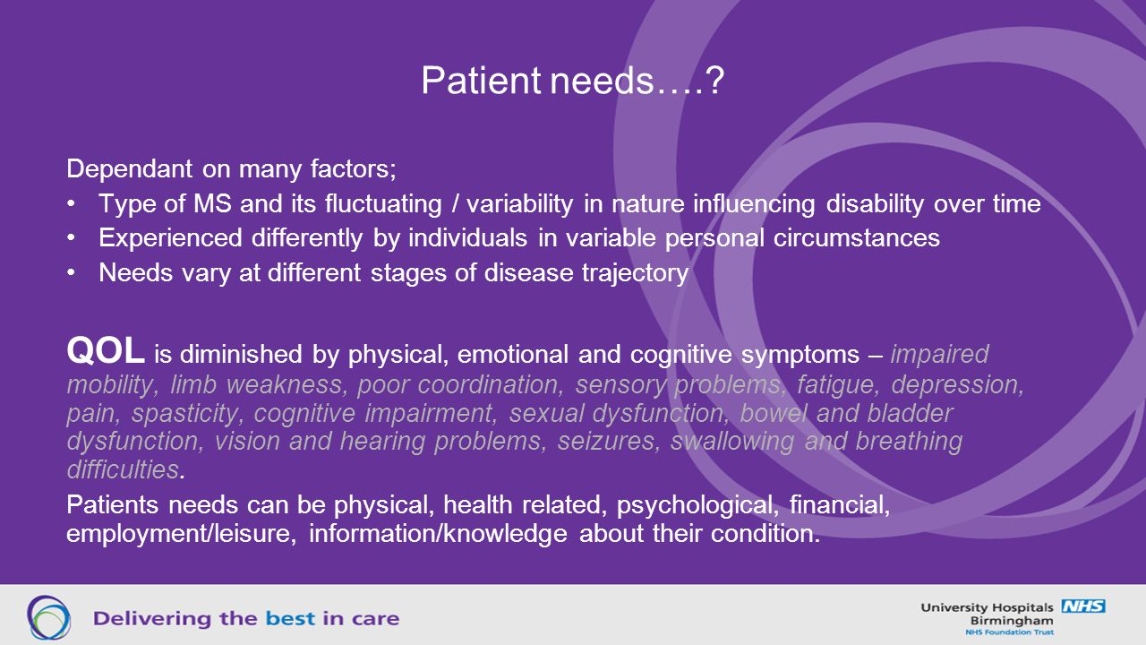 Patient needs….? Dependant on many factors; Type of MS and its fluctuating / variability in nature influencing disability over time Experienced differ