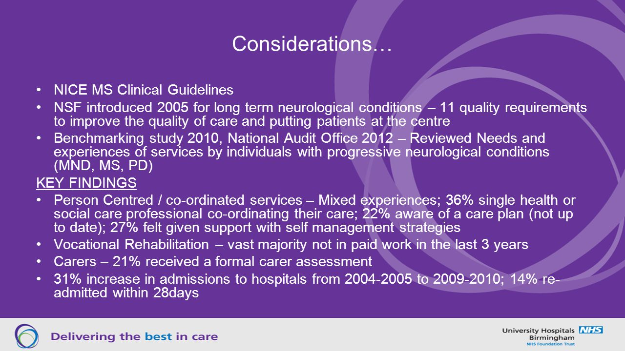 Considerations… NICE MS Clinical Guidelines NSF introduced 2005 for long term neurological conditions – 11 quality requirements to improve the quality of care and putting patients at the centre Benchmarking study 2010, National Audit Office 2012 – Reviewed Needs and experiences of services by individuals with progressive neurological conditions (MND, MS, PD) KEY FINDINGS Person Centred / co-ordinated services – Mixed experiences; 36% single health or social care professional co-ordinating their care; 22% aware of a care plan (not up to date); 27% felt given support with self management strategies Vocational Rehabilitation – vast majority not in paid work in the last 3 years Carers – 21% received a formal carer assessment 31% increase in admissions to hospitals from 2004-2005 to 2009-2010; 14% re- admitted within 28days