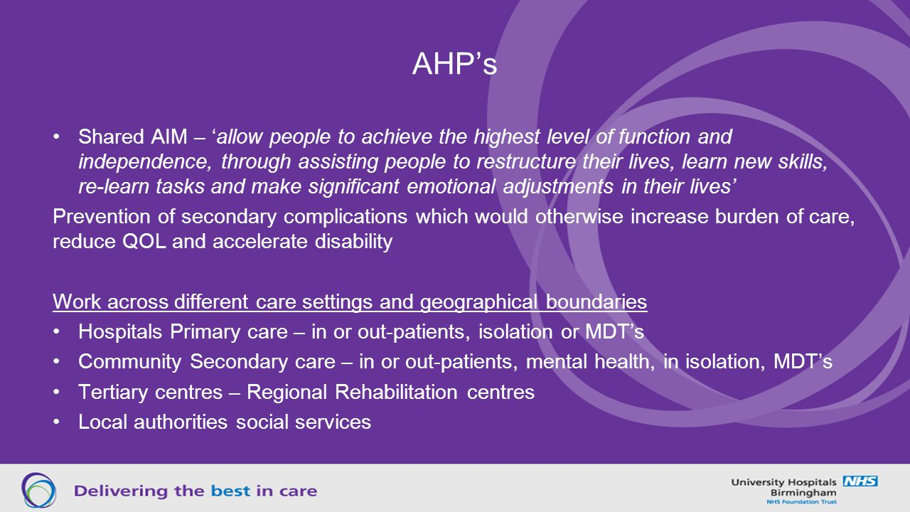 AHP's Shared AIM – 'allow people to achieve the highest level of function and independence, through assisting people to restructure their lives, learn new skills, re-learn tasks and make significant emotional adjustments in their lives' Prevention of secondary complications which would otherwise increase burden of care, reduce QOL and accelerate disability Work across different care settings and geographical boundaries Hospitals Primary care – in or out-patients, isolation or MDT's Community Secondary care – in or out-patients, mental health, in isolation, MDT's Tertiary centres – Regional Rehabilitation centres Local authorities social services