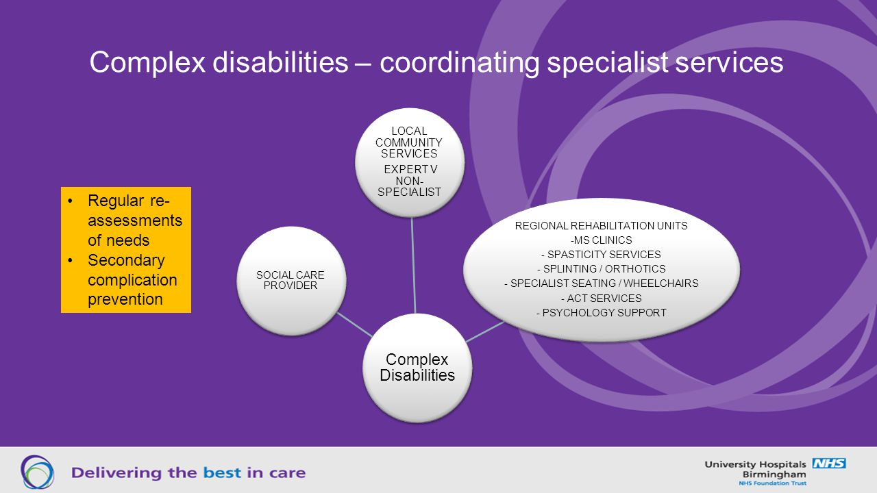 Complex disabilities – coordinating specialist services Complex Disabilities LOCAL COMMUNITY SERVICES EXPERT V NON- SPECIALIST REGIONAL REHABILITATION UNITS -MS CLINICS - SPASTICITY SERVICES - SPLINTING / ORTHOTICS - SPECIALIST SEATING / WHEELCHAIRS - ACT SERVICES - PSYCHOLOGY SUPPORT SOCIAL CARE PROVIDER Regular re- assessments of needs Secondary complication prevention