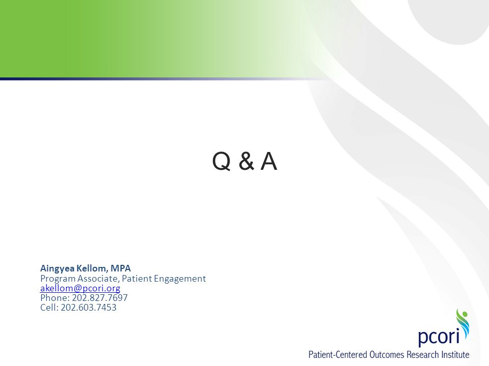 Q & A Aingyea Kellom, MPA Program Associate, Patient Engagement akellom@pcori.org Phone: 202.827.7697 Cell: 202.603.7453