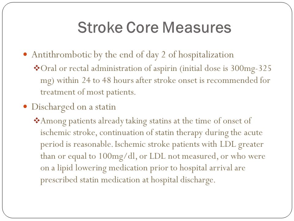 Stroke Core Measures Antithrombotic by the end of day 2 of hospitalization  Oral or rectal administration of aspirin (initial dose is 300mg-325 mg) within 24 to 48 hours after stroke onset is recommended for treatment of most patients.