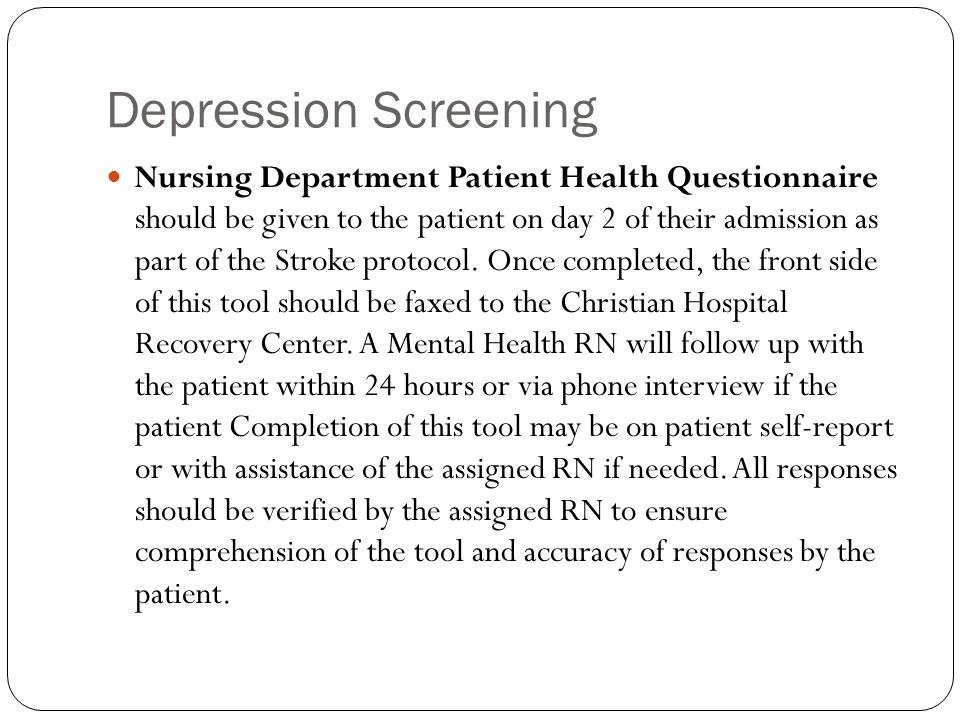Depression Screening Nursing Department Patient Health Questionnaire should be given to the patient on day 2 of their admission as part of the Stroke protocol.