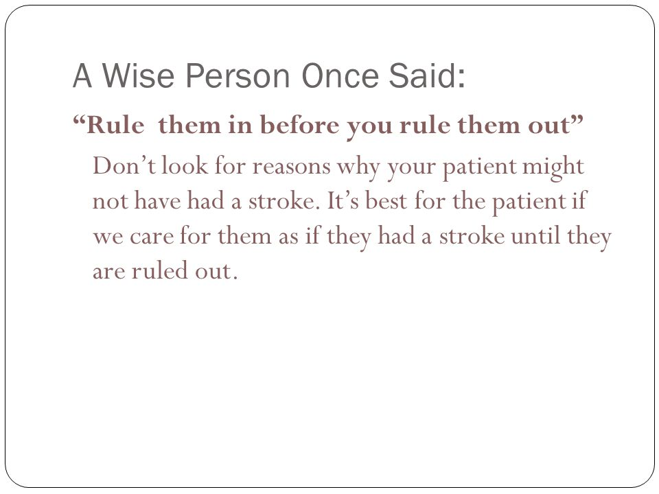 A Wise Person Once Said: Rule them in before you rule them out Don't look for reasons why your patient might not have had a stroke.