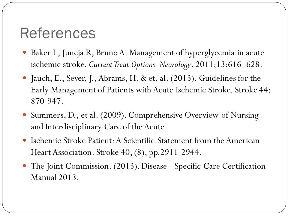 References Baker L, Juneja R, Bruno A. Management of hyperglycemia in acute ischemic stroke.
