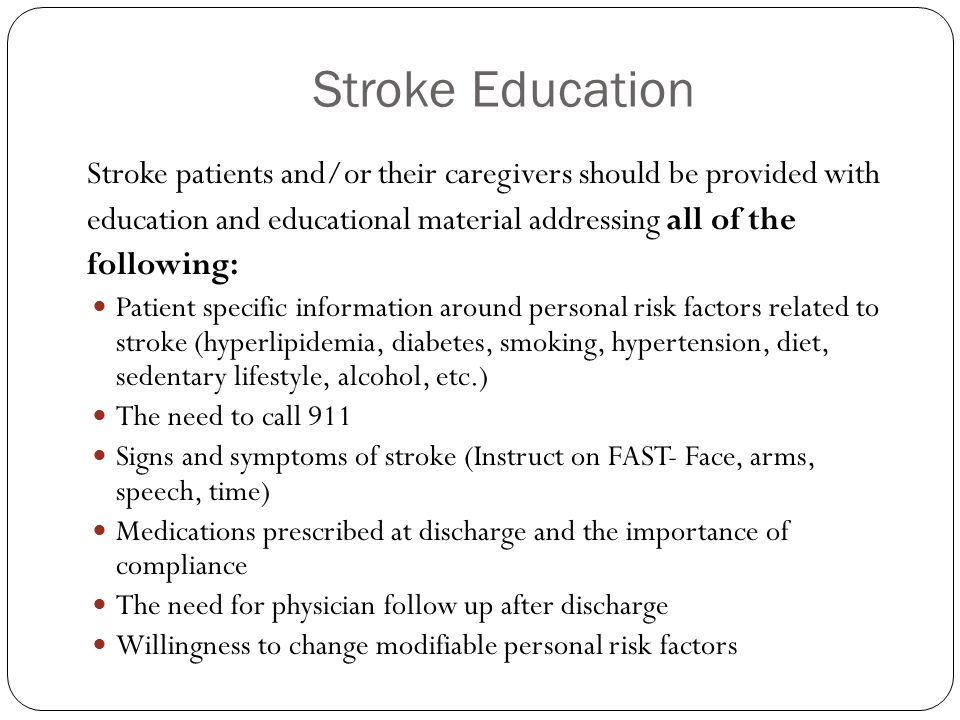 Stroke Education Stroke patients and/or their caregivers should be provided with education and educational material addressing all of the following: Patient specific information around personal risk factors related to stroke (hyperlipidemia, diabetes, smoking, hypertension, diet, sedentary lifestyle, alcohol, etc.) The need to call 911 Signs and symptoms of stroke (Instruct on FAST- Face, arms, speech, time) Medications prescribed at discharge and the importance of compliance The need for physician follow up after discharge Willingness to change modifiable personal risk factors