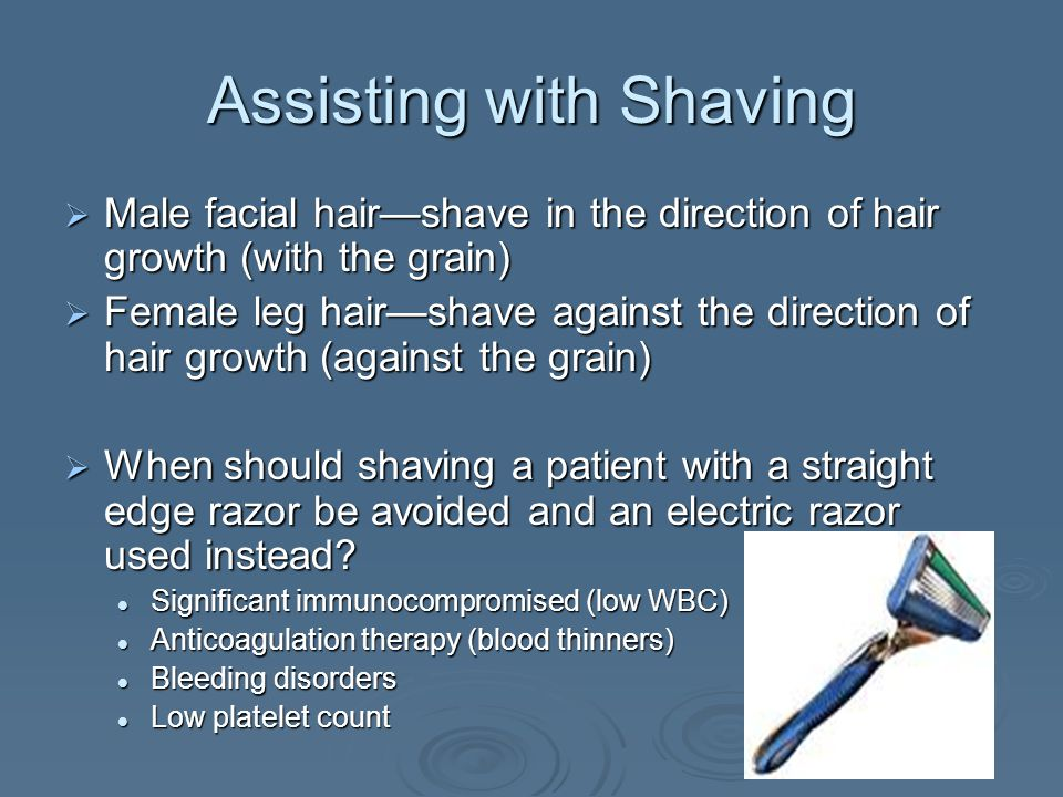 Assisting with Shaving  Male facial hair—shave in the direction of hair growth (with the grain)  Female leg hair—shave against the direction of hair