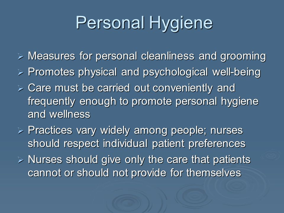 Personal Hygiene  Measures for personal cleanliness and grooming  Promotes physical and psychological well-being  Care must be carried out convenie