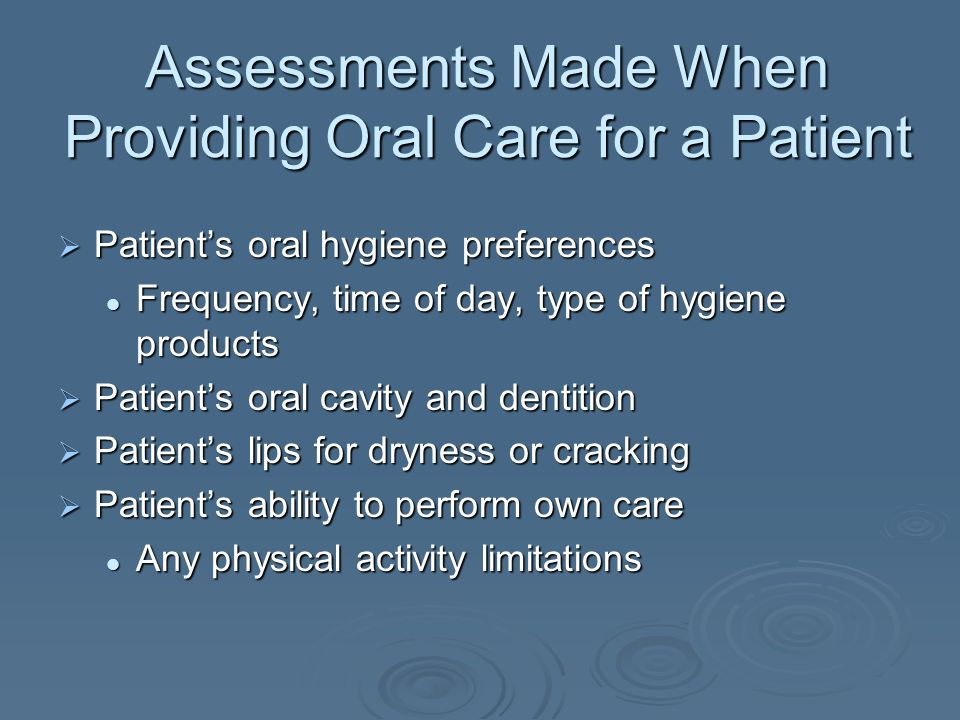 Oral Care (Dependent Patient)  Correct head position On its side and tilted forward On its side and tilted forward Raised 30-45 degrees Raised 30-45 degrees  Rinsing the mouth of a dependent person Carefully squirt a small amount of water using an irrigating syringe being sure to avoid the back of the throat Carefully squirt a small amount of water using an irrigating syringe being sure to avoid the back of the throat Immediately suction water out with a yankaur Immediately suction water out with a yankaur suction device suction device Use of a toothette or suction toothette Use of a toothette or suction toothette