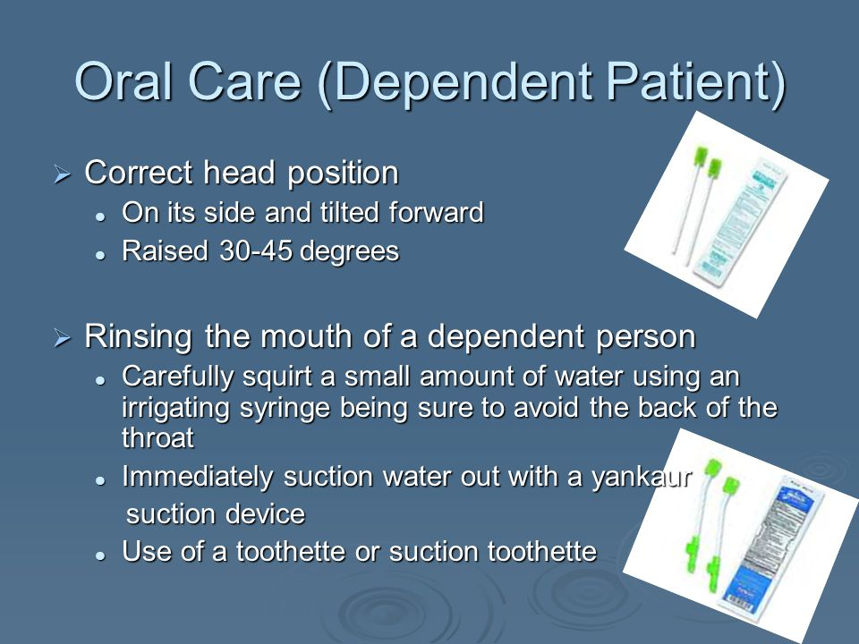 Oral Care (Dependent Patient)  Correct head position On its side and tilted forward On its side and tilted forward Raised 30-45 degrees Raised 30-45