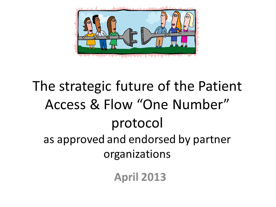 """The strategic future of the Patient Access & Flow """"One Number"""" protocol as approved and endorsed by partner organizations April 2013"""