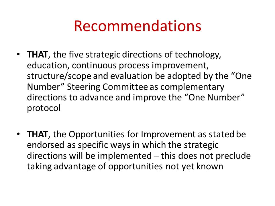 Recommendations THAT, the five strategic directions of technology, education, continuous process improvement, structure/scope and evaluation be adopted by the One Number Steering Committee as complementary directions to advance and improve the One Number protocol THAT, the Opportunities for Improvement as stated be endorsed as specific ways in which the strategic directions will be implemented – this does not preclude taking advantage of opportunities not yet known