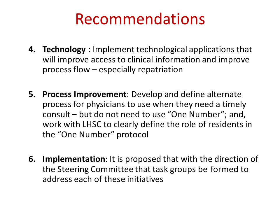 Recommendations 4.Technology : Implement technological applications that will improve access to clinical information and improve process flow – especially repatriation 5.Process Improvement: Develop and define alternate process for physicians to use when they need a timely consult – but do not need to use One Number ; and, work with LHSC to clearly define the role of residents in the One Number protocol 6.Implementation: It is proposed that with the direction of the Steering Committee that task groups be formed to address each of these initiatives