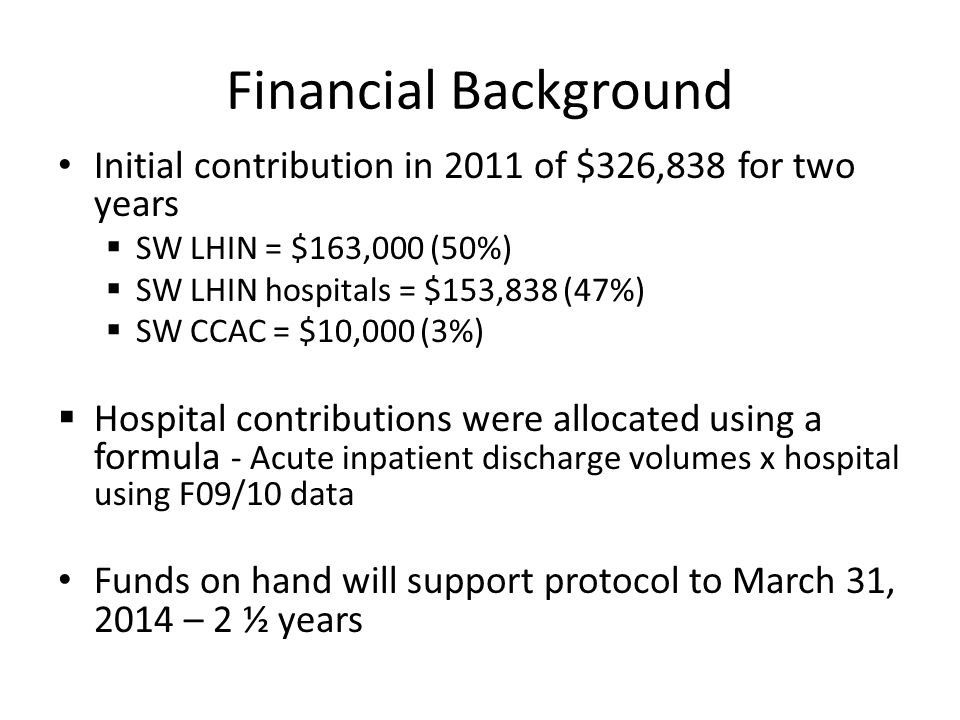 Financial Background Initial contribution in 2011 of $326,838 for two years  SW LHIN = $163,000 (50%)  SW LHIN hospitals = $153,838 (47%)  SW CCAC = $10,000 (3%)  Hospital contributions were allocated using a formula - Acute inpatient discharge volumes x hospital using F09/10 data Funds on hand will support protocol to March 31, 2014 – 2 ½ years