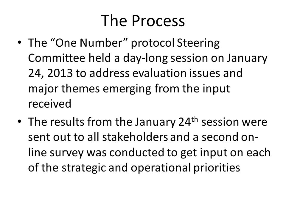 The Process The One Number protocol Steering Committee held a day-long session on January 24, 2013 to address evaluation issues and major themes emerging from the input received The results from the January 24 th session were sent out to all stakeholders and a second on- line survey was conducted to get input on each of the strategic and operational priorities