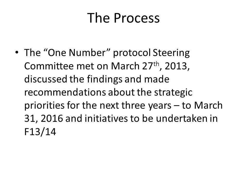 The Process The One Number protocol Steering Committee met on March 27 th, 2013, discussed the findings and made recommendations about the strategic priorities for the next three years – to March 31, 2016 and initiatives to be undertaken in F13/14