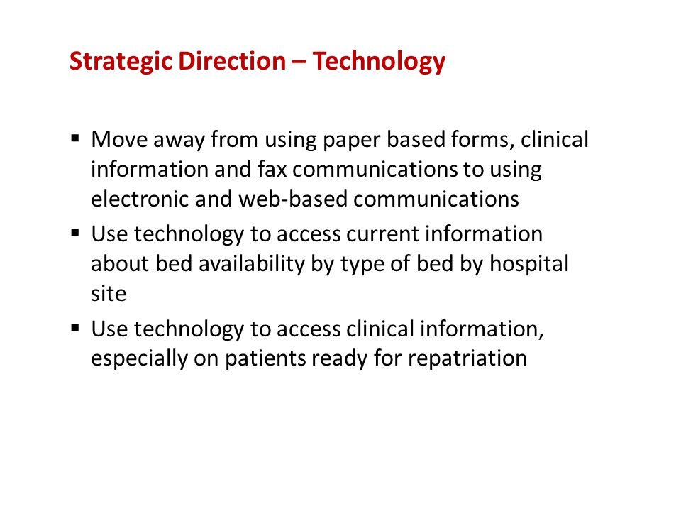 Strategic Direction – Technology  Move away from using paper based forms, clinical information and fax communications to using electronic and web-based communications  Use technology to access current information about bed availability by type of bed by hospital site  Use technology to access clinical information, especially on patients ready for repatriation