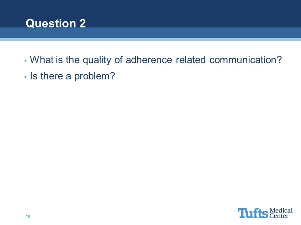 Question 2 What is the quality of adherence related communication? Is there a problem? 19