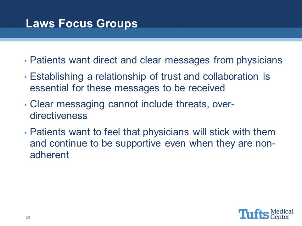 Laws Focus Groups Patients want direct and clear messages from physicians Establishing a relationship of trust and collaboration is essential for these messages to be received Clear messaging cannot include threats, over- directiveness Patients want to feel that physicians will stick with them and continue to be supportive even when they are non- adherent 53