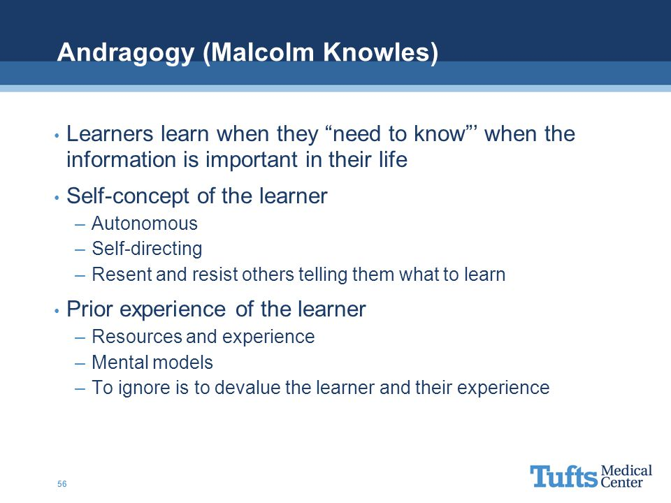 Andragogy (Malcolm Knowles) Learners learn when they need to know ' when the information is important in their life Self-concept of the learner –Autonomous –Self-directing –Resent and resist others telling them what to learn Prior experience of the learner –Resources and experience –Mental models –To ignore is to devalue the learner and their experience 56
