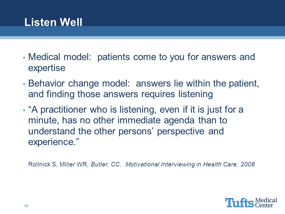 Listen Well Medical model: patients come to you for answers and expertise Behavior change model: answers lie within the patient, and finding those answers requires listening A practitioner who is listening, even if it is just for a minute, has no other immediate agenda than to understand the other persons' perspective and experience. Rollnick S, Miller WR, Butler, CC.