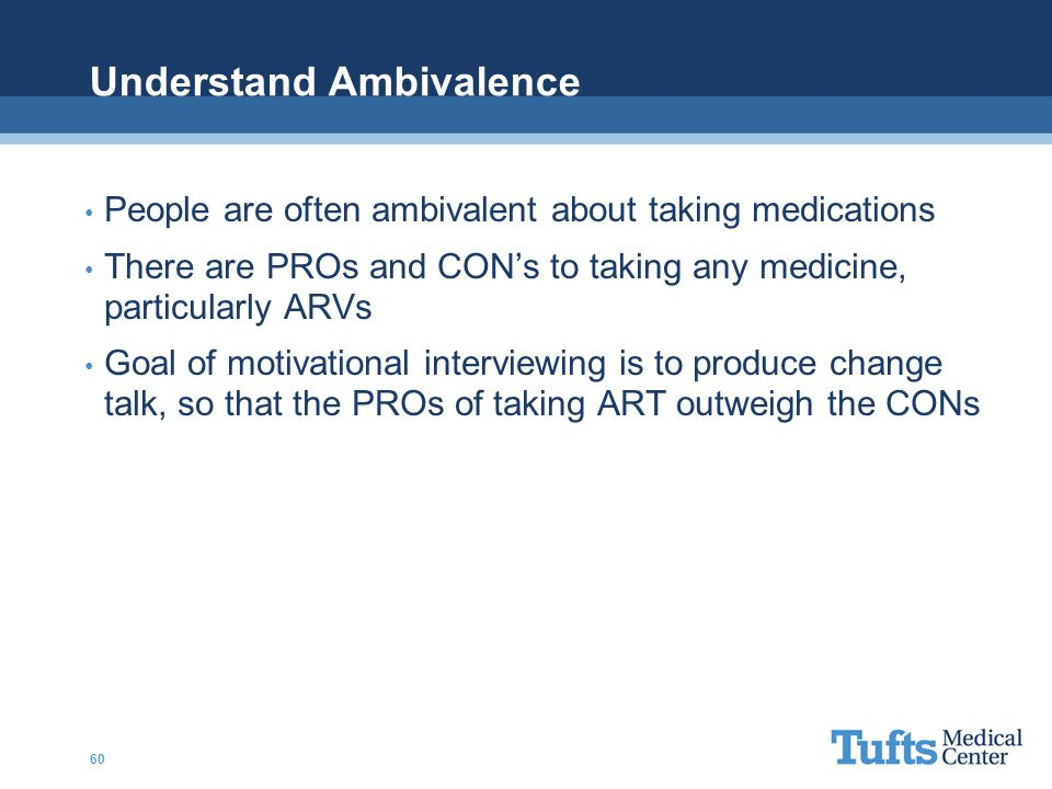 Understand Ambivalence People are often ambivalent about taking medications There are PROs and CON's to taking any medicine, particularly ARVs Goal of motivational interviewing is to produce change talk, so that the PROs of taking ART outweigh the CONs 60