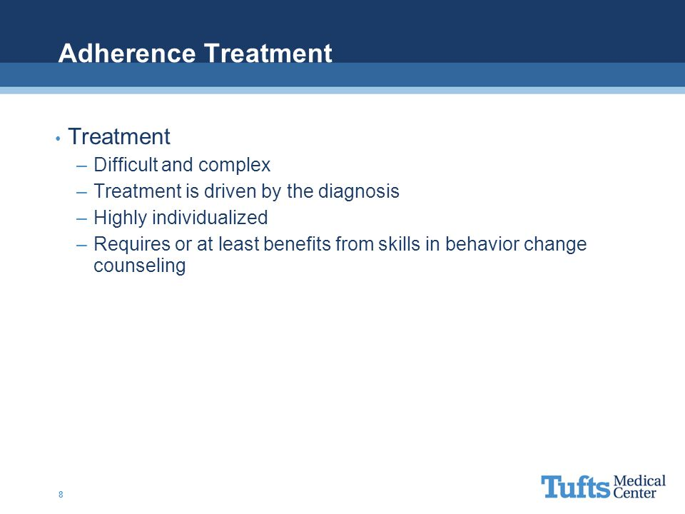 Adherence Treatment Treatment –Difficult and complex –Treatment is driven by the diagnosis –Highly individualized –Requires or at least benefits from skills in behavior change counseling 8
