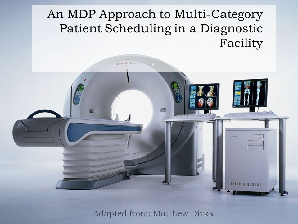 An MDP Approach to Multi-Category Patient Scheduling in a Diagnostic Facility Adapted from: Matthew Dirks