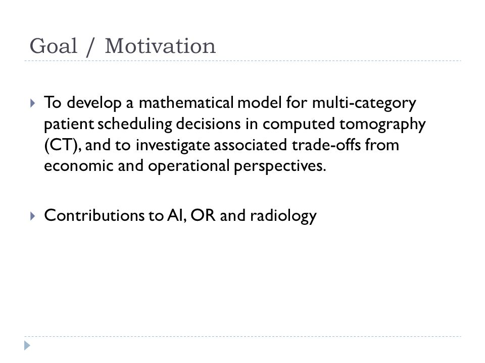 Goal / Motivation  To develop a mathematical model for multi-category patient scheduling decisions in computed tomography (CT), and to investigate associated trade-offs from economic and operational perspectives.