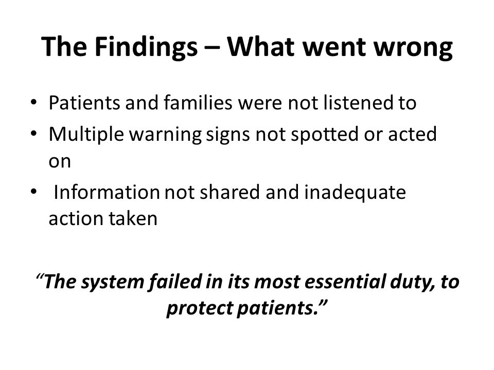 Patients and families were not listened to Multiple warning signs not spotted or acted on Information not shared and inadequate action taken The system failed in its most essential duty, to protect patients. The Findings – What went wrong