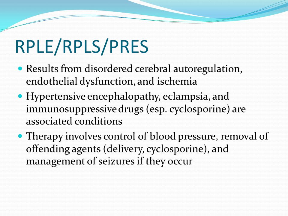 RPLE/RPLS/PRES Results from disordered cerebral autoregulation, endothelial dysfunction, and ischemia Hypertensive encephalopathy, eclampsia, and immunosuppressive drugs (esp.