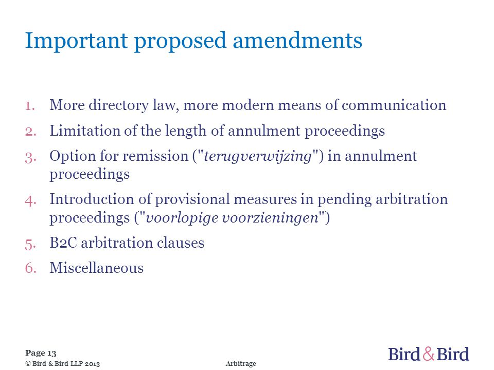 Page 13 Arbitrage© Bird & Bird LLP 2013 Important proposed amendments 1.More directory law, more modern means of communication 2.Limitation of the length of annulment proceedings 3.Option for remission ( terugverwijzing ) in annulment proceedings 4.Introduction of provisional measures in pending arbitration proceedings ( voorlopige voorzieningen ) 5.B2C arbitration clauses 6.Miscellaneous