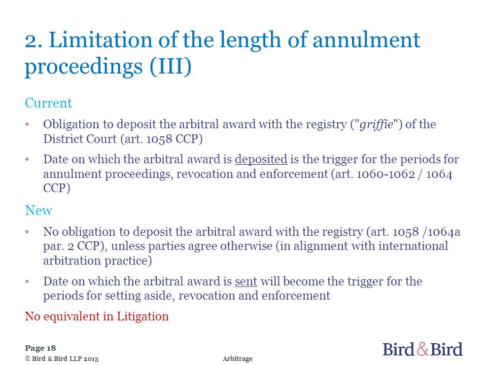 Page 18 Arbitrage© Bird & Bird LLP 2013 2. Limitation of the length of annulment proceedings (III) Current Obligation to deposit the arbitral award wi