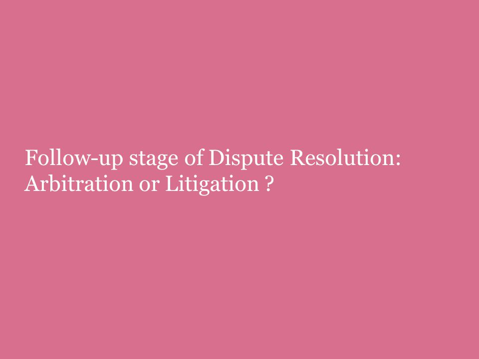 Follow-up stage of Dispute Resolution: Arbitration or Litigation