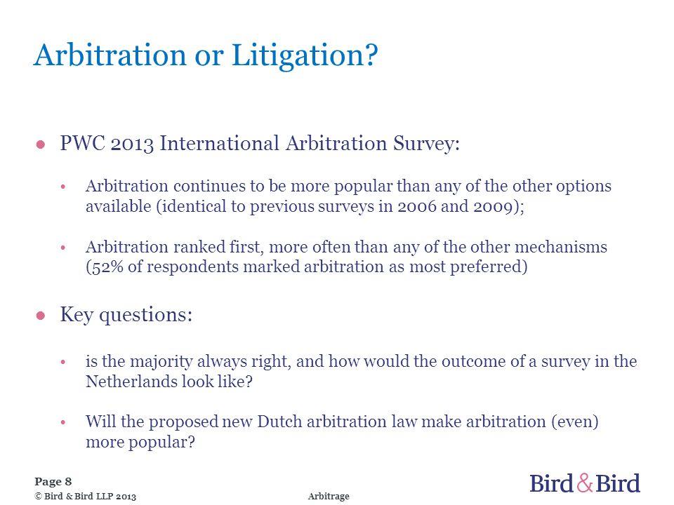 Page 8 Arbitrage© Bird & Bird LLP 2013 Arbitration or Litigation? ●PWC 2013 International Arbitration Survey: Arbitration continues to be more popular