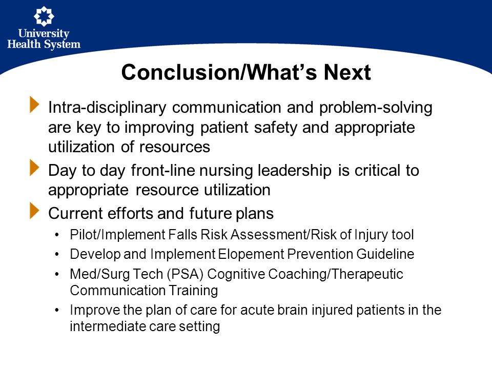 Conclusion/What's Next Intra-disciplinary communication and problem-solving are key to improving patient safety and appropriate utilization of resources Day to day front-line nursing leadership is critical to appropriate resource utilization Current efforts and future plans Pilot/Implement Falls Risk Assessment/Risk of Injury tool Develop and Implement Elopement Prevention Guideline Med/Surg Tech (PSA) Cognitive Coaching/Therapeutic Communication Training Improve the plan of care for acute brain injured patients in the intermediate care setting