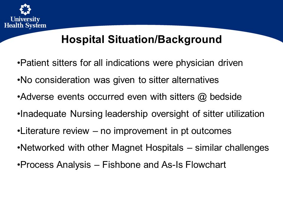 Patient sitters for all indications were physician driven No consideration was given to sitter alternatives Adverse events occurred even with sitters @ bedside Inadequate Nursing leadership oversight of sitter utilization Literature review – no improvement in pt outcomes Networked with other Magnet Hospitals – similar challenges Process Analysis – Fishbone and As-Is Flowchart Hospital Situation/Background