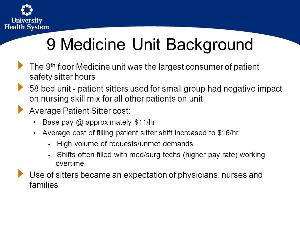 9 Medicine Unit Background The 9 th floor Medicine unit was the largest consumer of patient safety sitter hours 58 bed unit - patient sitters used for small group had negative impact on nursing skill mix for all other patients on unit Average Patient Sitter cost: Base pay @ approximately $11/hr Average cost of filling patient sitter shift increased to $16/hr - High volume of requests/unmet demands - Shifts often filled with med/surg techs (higher pay rate) working overtime Use of sitters became an expectation of physicians, nurses and families