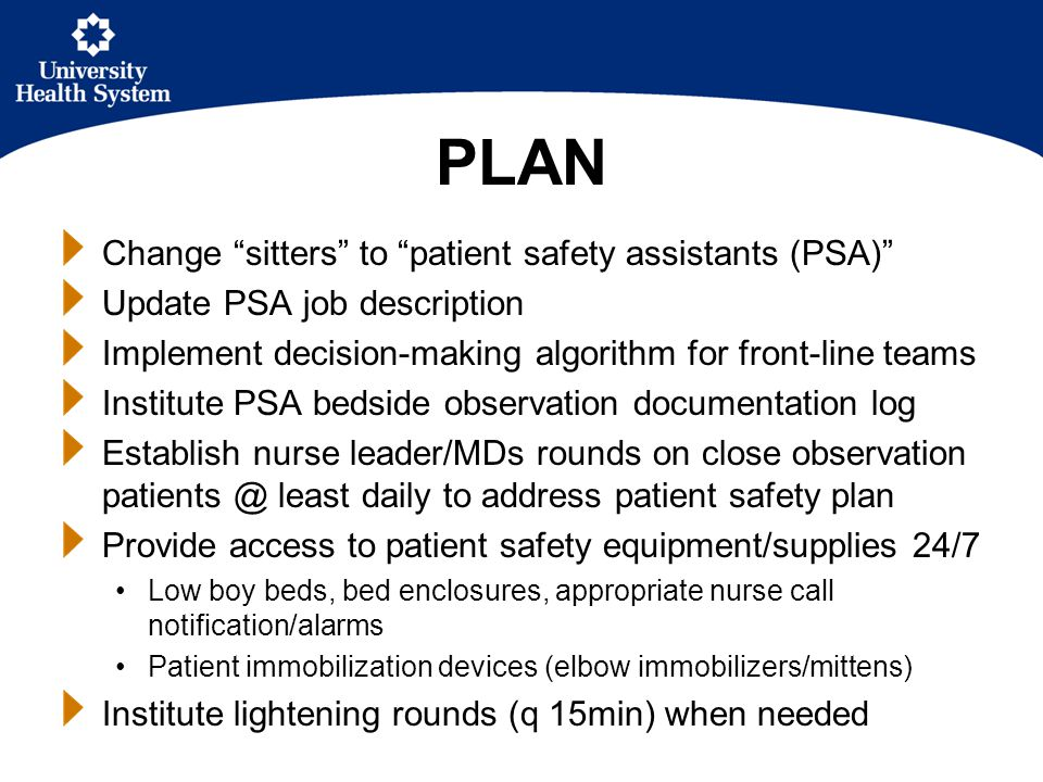 PLAN Change sitters to patient safety assistants (PSA) Update PSA job description Implement decision-making algorithm for front-line teams Institute PSA bedside observation documentation log Establish nurse leader/MDs rounds on close observation patients @ least daily to address patient safety plan Provide access to patient safety equipment/supplies 24/7 Low boy beds, bed enclosures, appropriate nurse call notification/alarms Patient immobilization devices (elbow immobilizers/mittens) Institute lightening rounds (q 15min) when needed