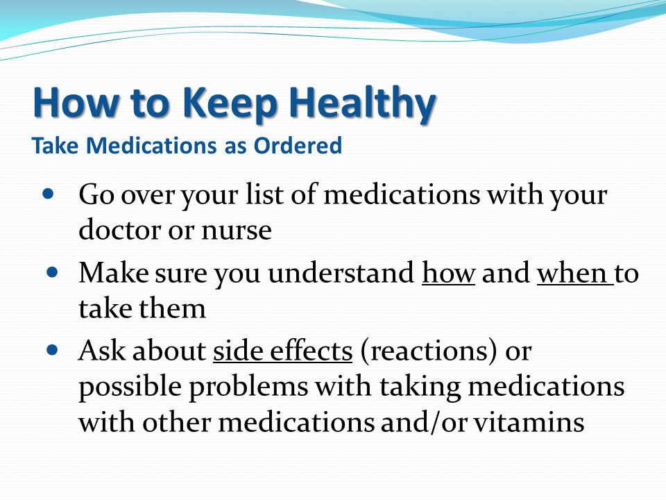 How to Keep Healthy How to Keep Healthy Take Medications as Ordered Go over your list of medications with your doctor or nurse Make sure you understan