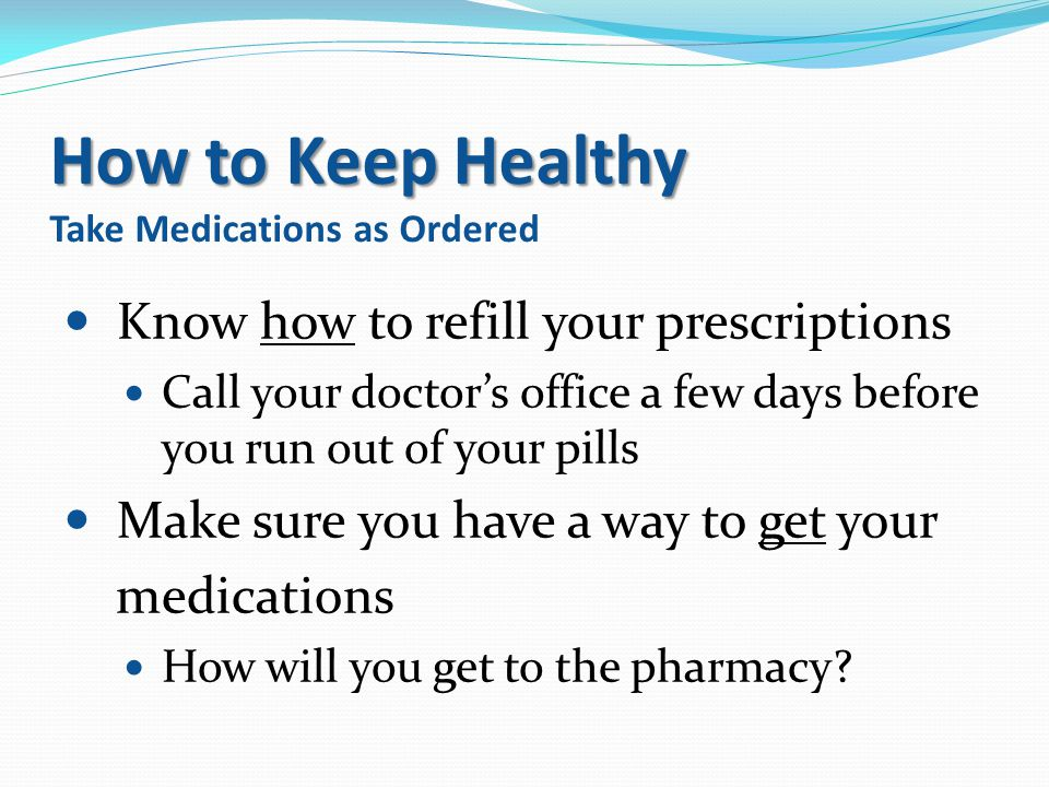 How to Keep Healthy How to Keep Healthy Take Medications as Ordered Know how to refill your prescriptions Call your doctor's office a few days before
