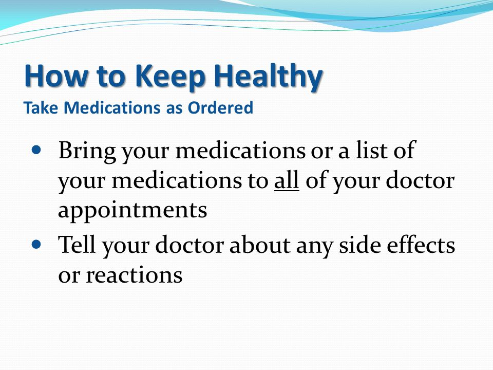 How to Keep Healthy How to Keep Healthy Take Medications as Ordered Bring your medications or a list of your medications to all of your doctor appoint
