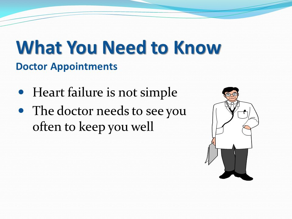 What You Need to Know What You Need to Know Doctor Appointments Heart failure is not simple The doctor needs to see you often to keep you well