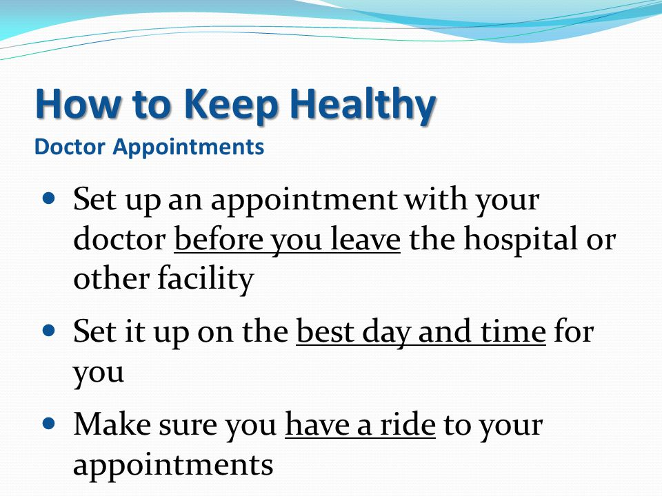 How to Keep Healthy How to Keep Healthy Doctor Appointments Set up an appointment with your doctor before you leave the hospital or other facility Set