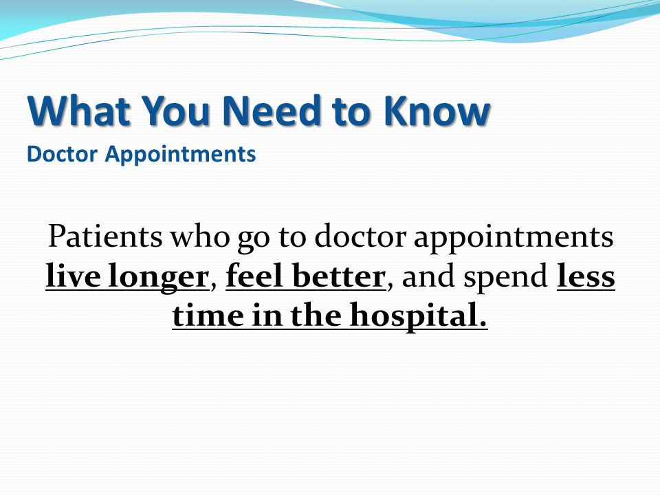 What You Need to Know What You Need to Know Doctor Appointments Patients who go to doctor appointments live longer, feel better, and spend less time i