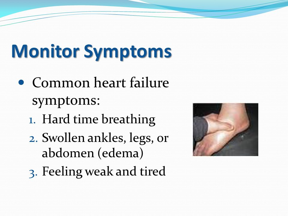 Monitor Symptoms Common heart failure symptoms: 1. Hard time breathing 2. Swollen ankles, legs, or abdomen (edema) 3. Feeling weak and tired