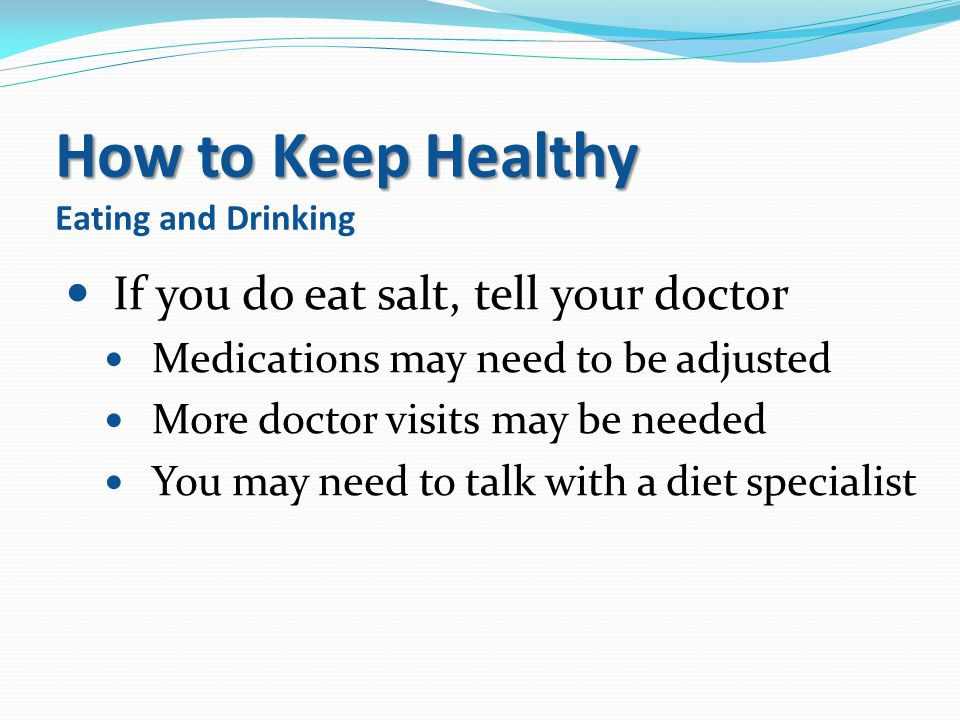 How to Keep Healthy How to Keep Healthy Eating and Drinking If you do eat salt, tell your doctor Medications may need to be adjusted More doctor visit