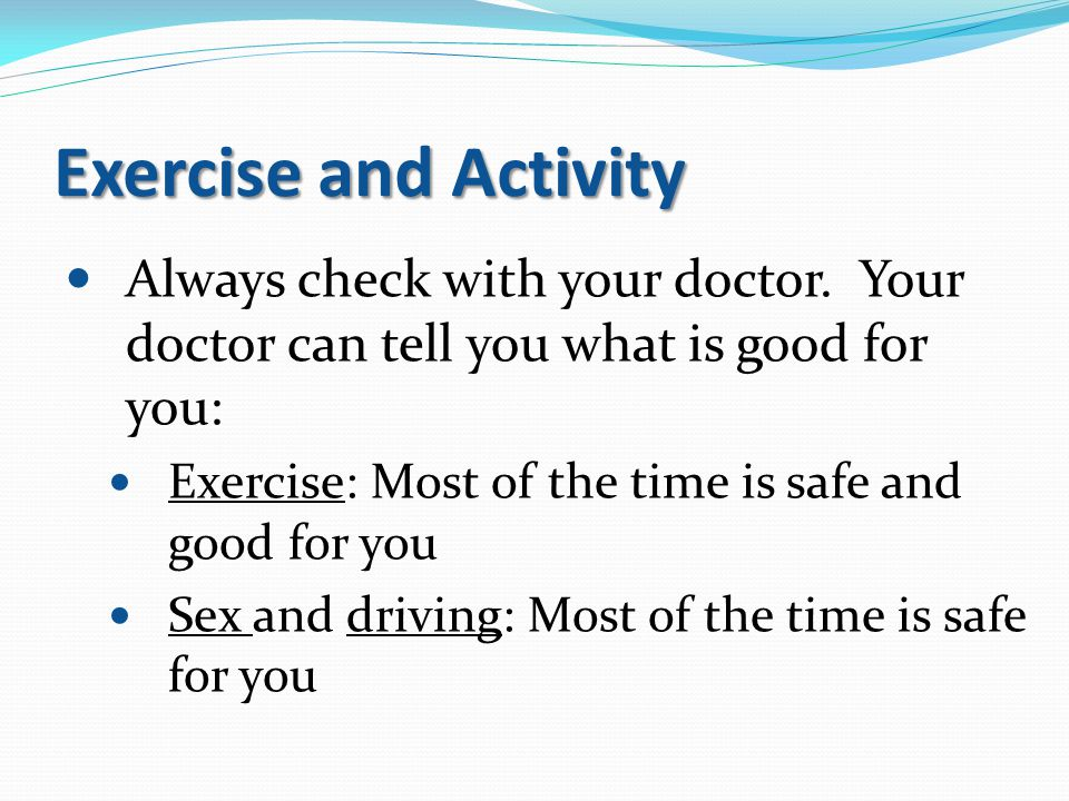 Exercise and Activity Always check with your doctor. Your doctor can tell you what is good for you: Exercise: Most of the time is safe and good for yo